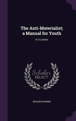 The Anti-Materialist; A Manual for Youth - In 3 Letters (Hardcover): Richard Warner