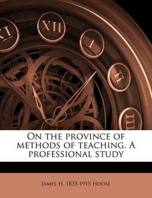 On the Province of Methods of Teaching. a Professional Study (Paperback): James H 1835-1915 Hoose