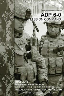 Army Doctrine Publication Adp 6-0 Mission Command May 2012 (Paperback): United States Government Us Army