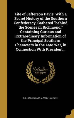 Life of Jefferson Davis, with a Secret History of the Southern Confederacy, Gathered Behind the Scenes in Richmond. Containing...