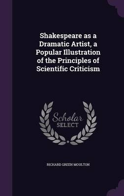 Shakespeare as a Dramatic Artist, a Popular Illustration of the Principles of Scientific Criticism (Hardcover): Richard Green...