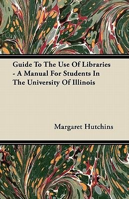 Guide To The Use Of Libraries - A Manual For Students In The University Of Illinois (Paperback): Margaret Hutchins