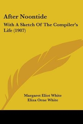 After Noontide - With a Sketch of the Compiler's Life (1907) (Paperback): Margaret Eliot White