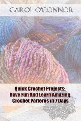 Quick Crochet Projects - Have Fun and Learn Amazing Crochet Patterns in 7 Days: (How to Crochet, Crochet Stitches, Tunisian...