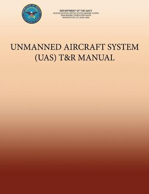 Unmanned Aircraft System (Uas) T&r Manual (Paperback): Department of the Navy, U. S. Marine Corps