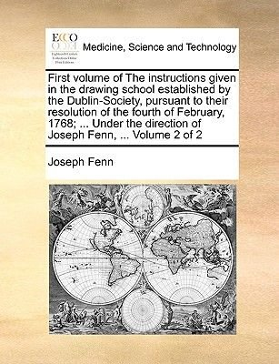 First Volume of the Instructions Given in the Drawing School Established by the Dublin-Society, Pursuant to Their Resolution of...