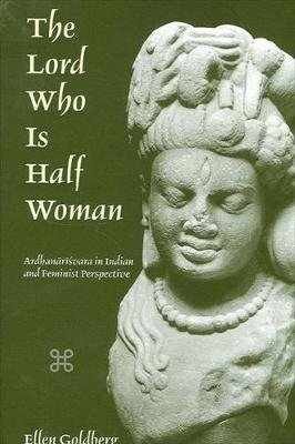 The Lord Who Is Half Woman - Ardhanarisvara in Indian and Feminist Perspective (Hardcover): Ellen Goldberg