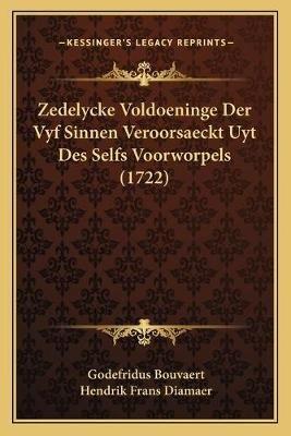 Zedelycke Voldoeninge Der Vyf Sinnen Veroorsaeckt Uyt Des Selfs Voorworpels (1722) (Dutch, Paperback): Godefridus Bouvaert,...