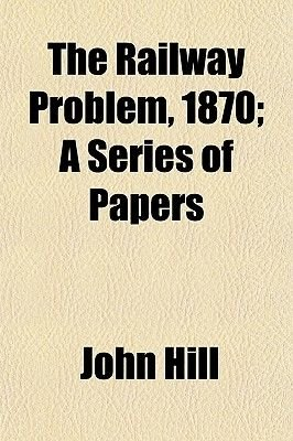 The Railway Problem, 1870; A Series of Papers (Paperback): John Hill