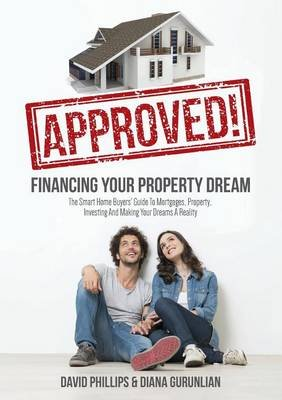 Approved! Financing Your Property Dream - The Smart Home Buyers' Guide to Mortgages, Property, Investing and Making Your...