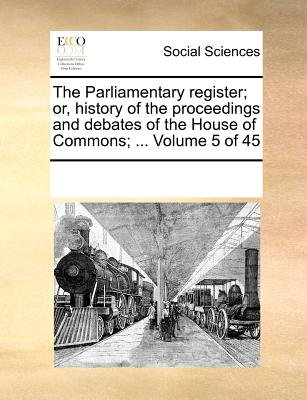 The Parliamentary Register; Or, History of the Proceedings and Debates of the House of Commons; ... Volume 5 of 45 (Paperback):...