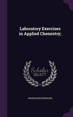 Laboratory Exercises in Applied Chemistry; (Hardcover): Wilhelm Moldenhauer