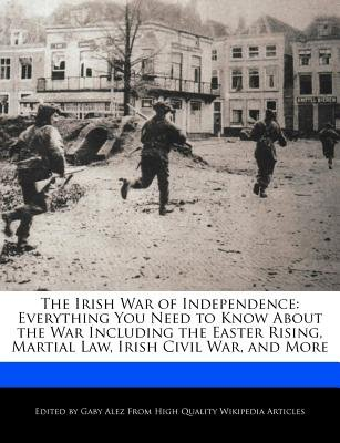 The Irish War of Independence - Everything You Need to Know about the War Including the Easter Rising, Martial Law, Irish Civil...