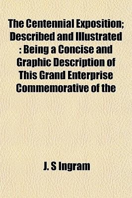 The Centennial Exposition; Described and Illustrated - Being a Concise and Graphic Description of This Grand Enterprise...