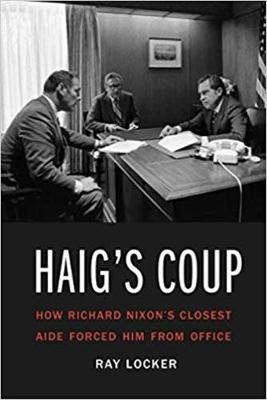 Haig'S Coup - How Richard Nixon's Closest Aide Forced Him from Office (Hardcover): Ray Locker