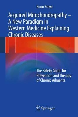 Acquired Mitochondropathy - a New Paradigm in Western Medicine Explaining Chronic Diseases (Hardcover, 2012): Enno Freye