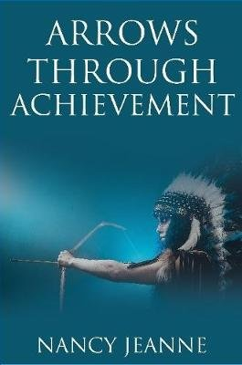 Arrows Through Achievement (Paperback): Nancy Jeanne