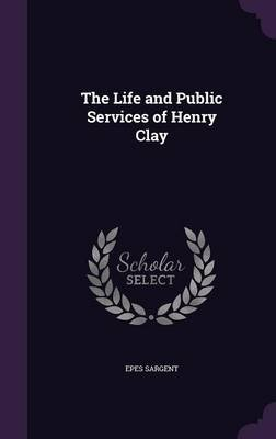 The Life and Public Services of Henry Clay (Hardcover): Epes Sargent