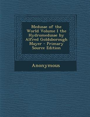 Medusae of the World Volume I the Hydromedusae by Alfred Goldsborough Mayer (Paperback, Primary Source): Anonymous