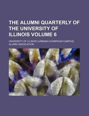 The Alumni Quarterly of the University of Illinois Volume 6 (Paperback): University Of Association