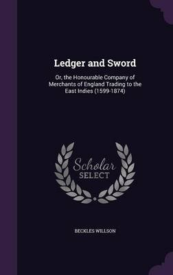 Ledger and Sword - Or, the Honourable Company of Merchants of England Trading to the East Indies (1599-1874) (Hardcover):...