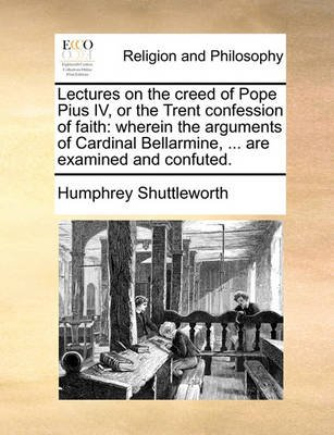 Lectures on the Creed of Pope Pius IV, or the Trent Confession of Faith - Wherein the Arguments of Cardinal Bellarmine, ... Are...