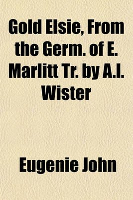 Gold Elsie, from the Germ. of E. Marlitt Tr. by A.L. Wister (Paperback): Eugenie John