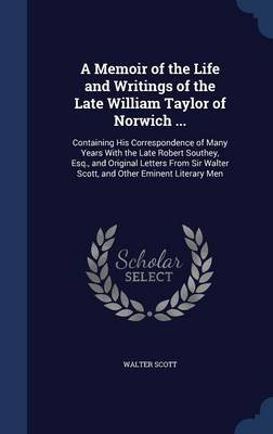 A Memoir of the Life and Writings of the Late William Taylor of Norwich ... - Containing His Correspondence of Many Years with...