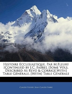 Histoire Ecclesiastique, Par M.Fleury [Continued by J.C. Fabre]. [Some Vols. Described as Revu & Corrige.With] Table Generale....