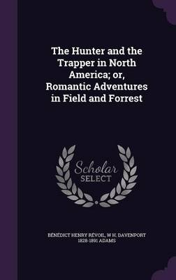 The Hunter and the Trapper in North America; Or, Romantic Adventures in Field and Forrest (Hardcover): Benedict Henry Revoil,...