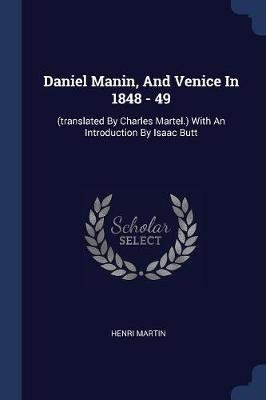 Daniel Manin, and Venice in 1848 - 49 - (translated by Charles Martel.) with an Introduction by Isaac Butt (Paperback): Henri...