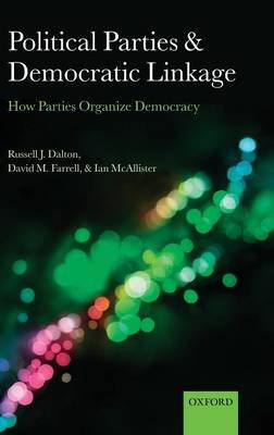 Political Parties and Democratic Linkage - How Parties Organize Democracy (Hardcover): Russell J. Dalton, David M. Farrell, Ian...