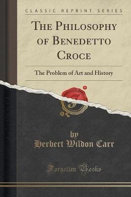 The Philosophy of Benedetto Croce - The Problem of Art and History (Classic Reprint) (Paperback): Herbert Wildon Carr