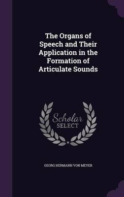 The Organs of Speech and Their Application in the Formation of Articulate Sounds (Hardcover): Georg Hermann Von Meyer