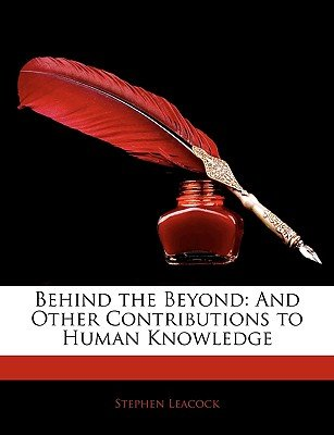 Behind the Beyond - And Other Contributions to Human Knowledge (Paperback): Stephen Leacock