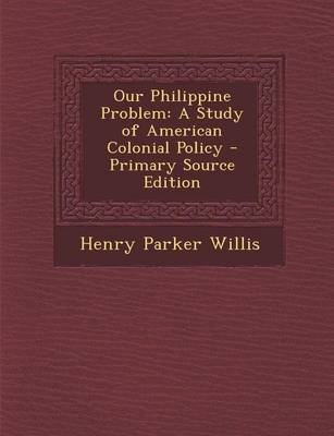 Our Philippine Problem - A Study of American Colonial Policy (Paperback): Henry Parker Willis