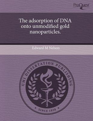 The Adsorption of DNA Onto Unmodified Gold Nanoparticles (Paperback): Edward M Nelson