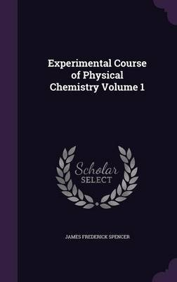 Experimental Course of Physical Chemistry Volume 1 (Hardcover): James Frederick Spencer