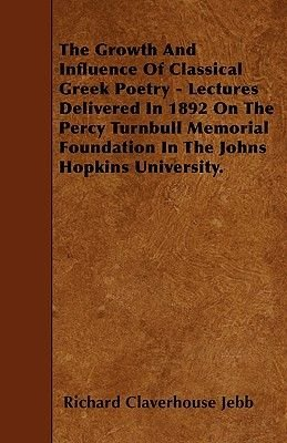 The Growth And Influence Of Classical Greek Poetry - Lectures Delivered In 1892 On The Percy Turnbull Memorial Foundation In...