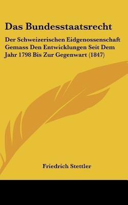 Das Bundesstaatsrecht - Der Schweizerischen Eidgenossenschaft Gemass Den Entwicklungen Seit Dem Jahr 1798 Bis Zur Gegenwart...