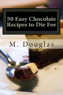 50 Easy Chocolate Recipes to Die For (Paperback): M. Douglas