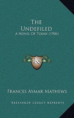 The Undefiled - A Novel of Today (1906) (Paperback): Frances Aymar Mathews