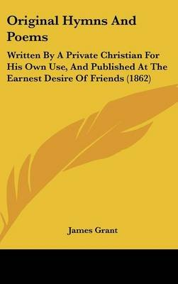 Original Hymns and Poems - Written by a Private Christian for His Own Use, and Published at the Earnest Desire of Friends...