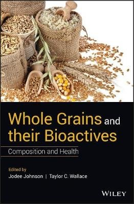 Whole Grains and their Bioactives - Composition and Health (Hardcover): Jodee Johnson, Taylor C. Wallace