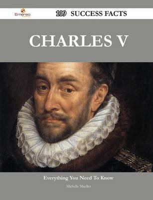 Charles V 109 Success Facts - Everything You Need to Know about Charles V (Paperback): Michelle Mueller