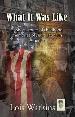 What It Was Like...Short Stories of Childhood Memories of Segregation in America (Paperback): Lois Watkins
