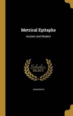 Metrical Epitaphs - Ancient and Modern (Hardcover): John Booth