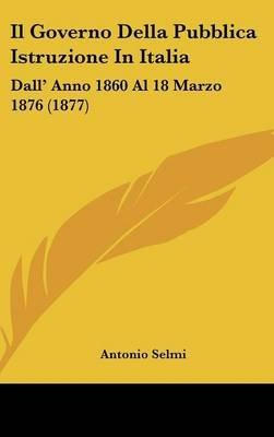 Il Governo Della Pubblica Istruzione in Italia - Dall' Anno 1860 Al 18 Marzo 1876 (1877) (English, Italian, Hardcover):...