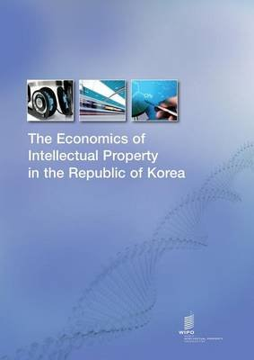 The Economics of Intellectual Property in the Republic of Korea (Paperback): Wipo