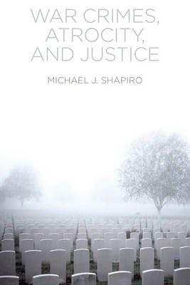 War Crimes, Atrocity and Justice (Paperback): Michael J. Shapiro